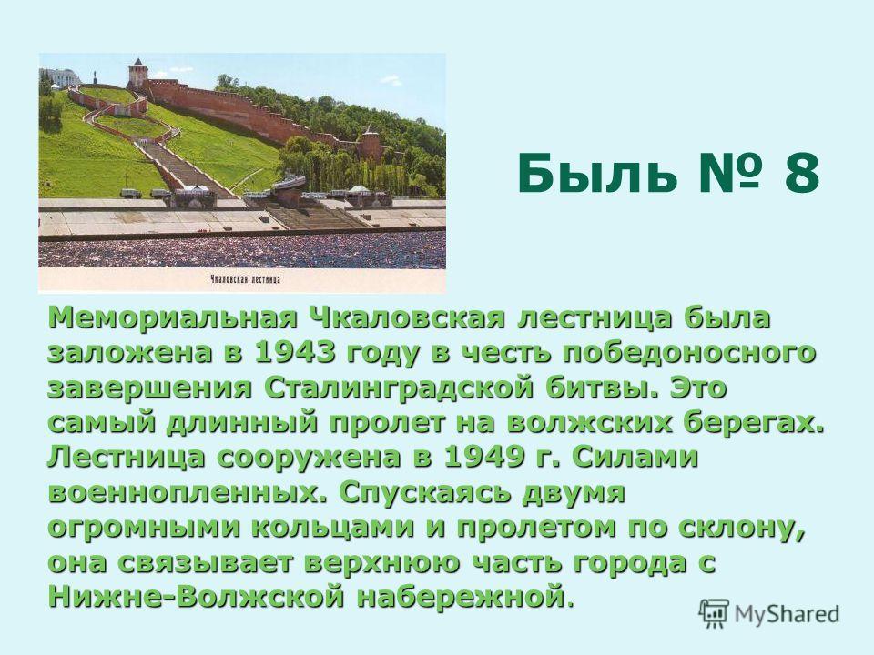 Мемориальная Чкаловская лестница была заложена в 1943 году в честь победоносного завершения Сталинградской битвы. Это самый длинный пролет на волжских берегах. Лестница сооружена в 1949 г. Силами военнопленных. Спускаясь двумя огромными кольцами и пр
