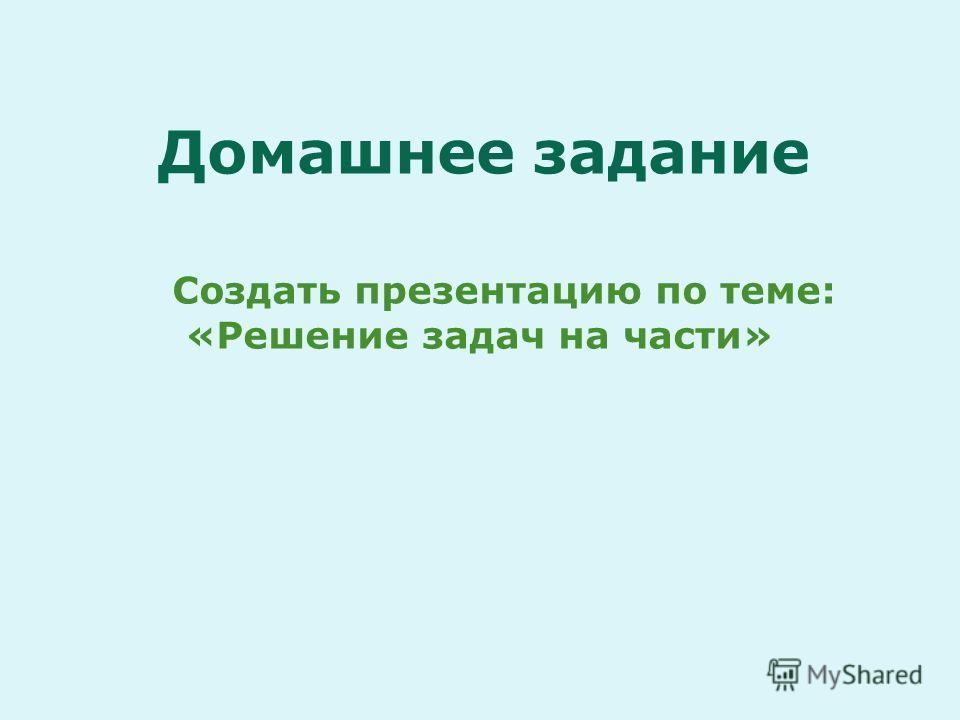 Домашнее задание Создать презентацию по теме: «Решение задач на части»