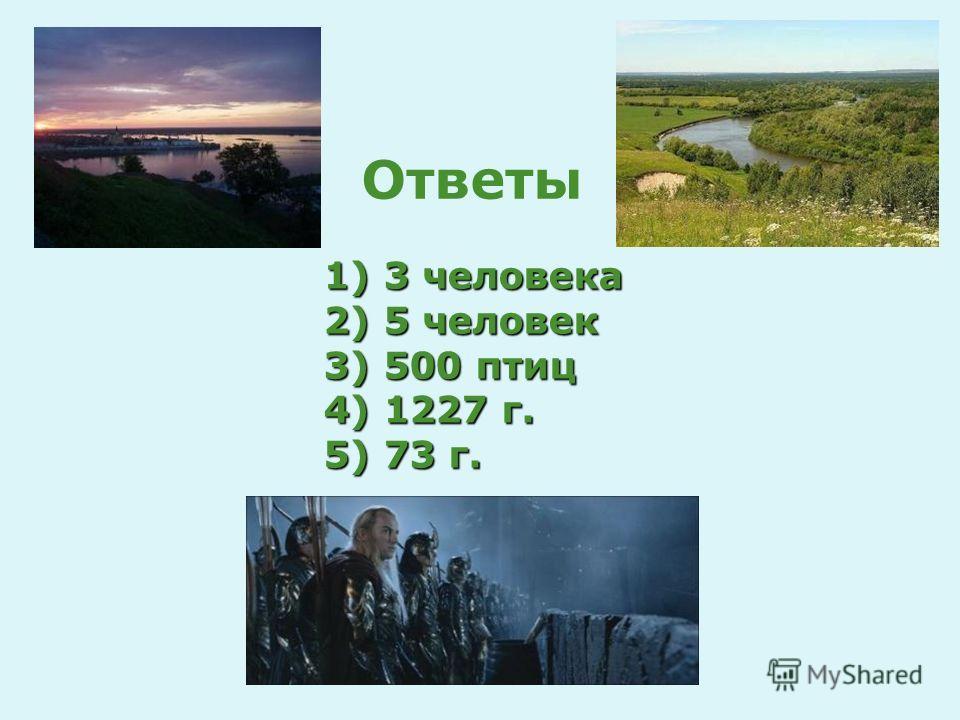 1) 3 человека 2) 5 человек 3) 500 птиц 4) 1227 г. 5) 73 г. Ответы