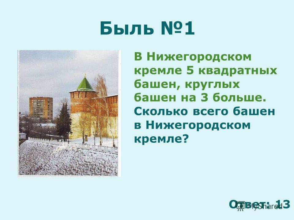 Быль 1 В Нижегородском кремле 5 квадратных башен, круглых башен на 3 больше. Сколько всего башен в Нижегородском кремле? Ответ: 13