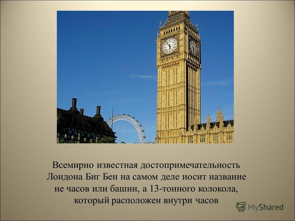 Всемирно известная достопримечательность Лондона Биг Бен на самом деле носит название не часов или башни, а 13-тонного колокола, который расположен внутри часов