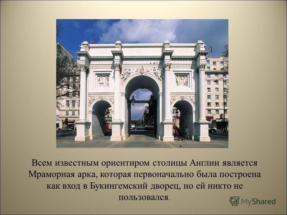 Всем известным ориентиром столицы Англии является Мраморная арка, которая первоначально была построена как вход в Букингемский дворец, но ей никто не пользовался.
