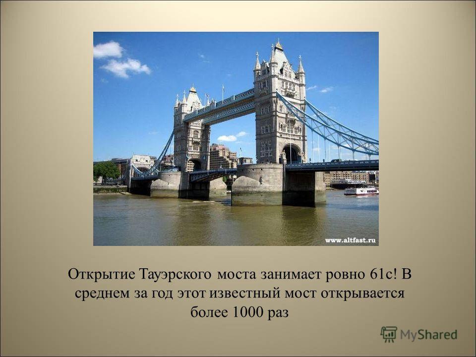Открытие Тауэрского моста занимает ровно 61 с! В среднем за год этот известный мост открывается более 1000 раз