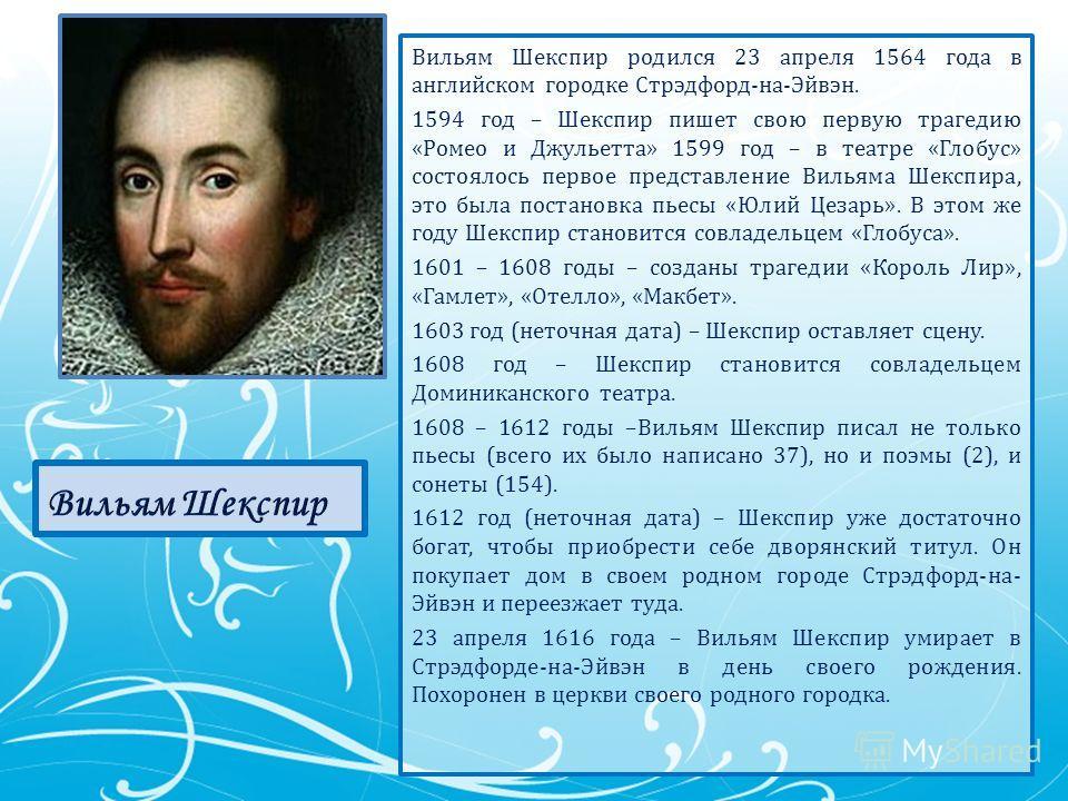 Вильям Шекспир родился 23 апреля 1564 года в английском городке Стрэдфорд-на-Эйвэн. 1594 год – Шекспир пишет свою первую трагедию «Ромео и Джульетта» 1599 год – в театре «Глобус» состоялось первое представление Вильяма Шекспира, это была постановка п