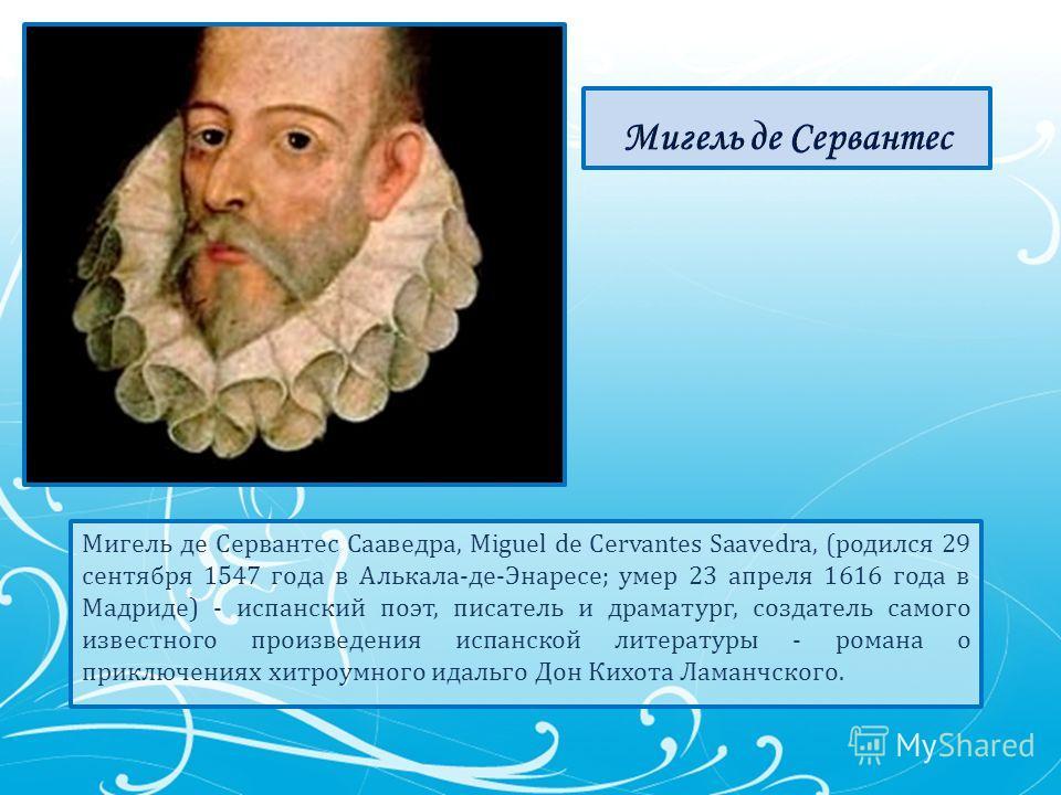 Мигель де Сервантес Сааведра, Miguel de Cervantes Saavedra, (родился 29 сентября 1547 года в Алькала-де-Энаресе; умер 23 апреля 1616 года в Мадриде) - испанский поэт, писатель и драматург, создатель самого известного произведения испанской литературы