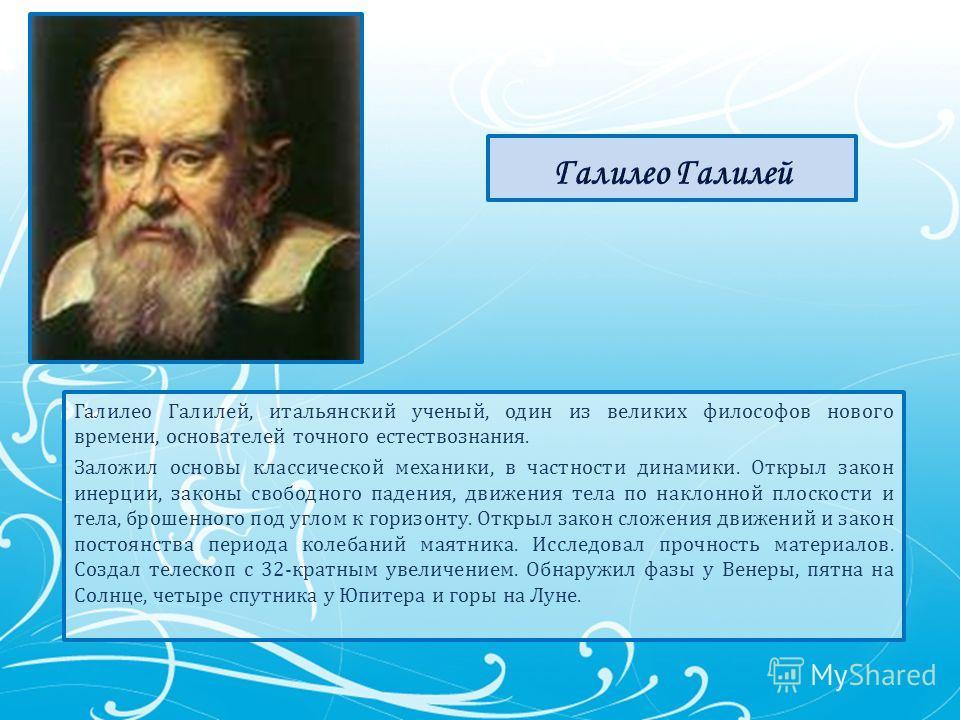 Галилео Галилей, итальянский ученый, один из великих философов нового времени, основателей точного естествознания. Заложил основы классической механики, в частности динамики. Открыл закон инерции, законы свободного падения, движения тела по наклонной