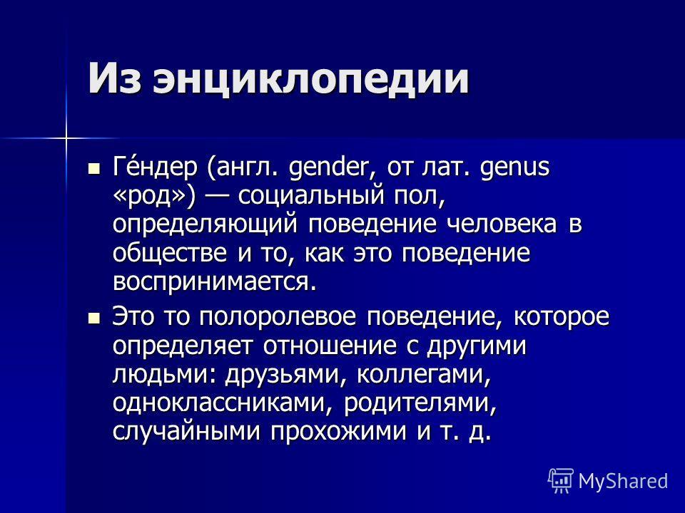 Из энциклопедии Ге́н дер (англ. gender, от лат. genus «род») социальный пол, определяющий поведение человека в обществе и то, как это поведение воспринимается. Ге́н дер (англ. gender, от лат. genus «род») социальный пол, определяющий поведение челове