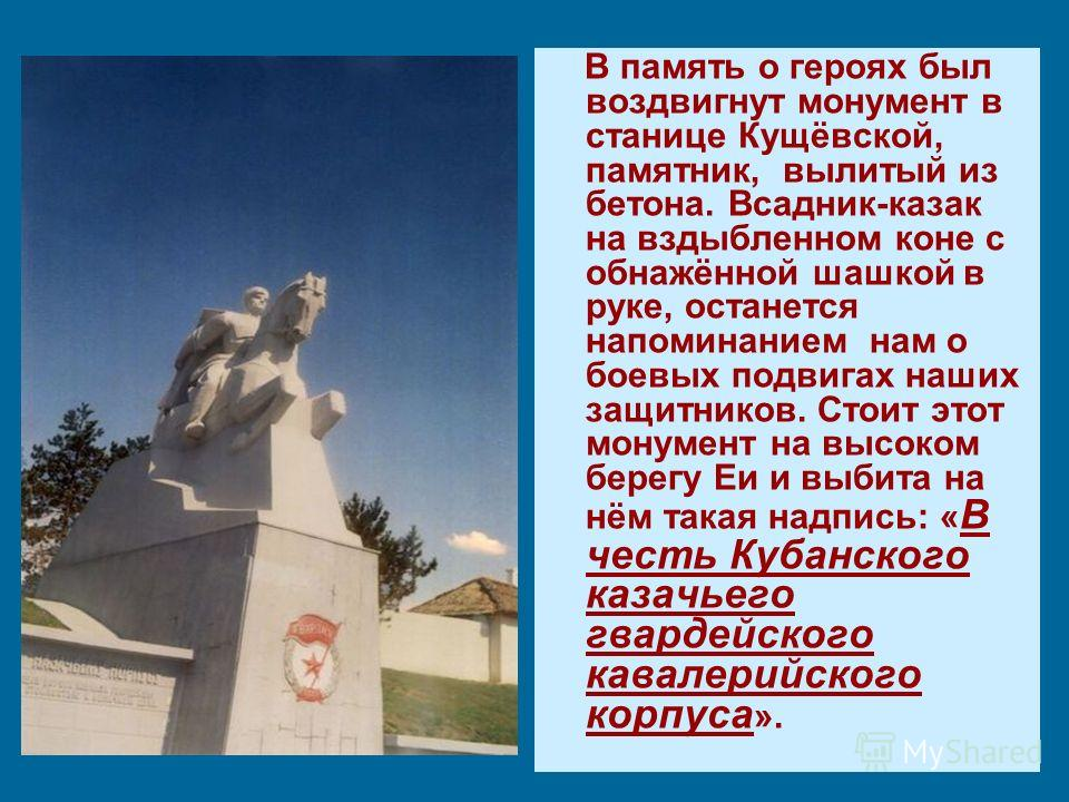В память о героях был воздвигнут монумент в станице Кущёвской, памятник, вылитый из бетона. Всадник-казак на вздыбленном коне с обнажённой шашкой в руке, останется напоминанием нам о боевых подвигах наших защитников. Стоит этот монумент на высоком бе
