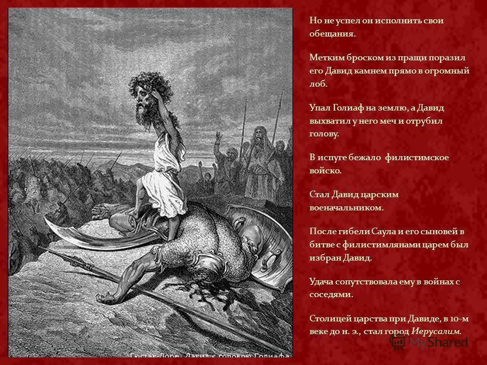 Но не успел он исполнить свои обещания. Метким броском из пращи поразил его Давид камнем прямо в огромный лоб. Упал Голиаф на землю, а Давид выхватил у него меч и отрубил голову. В испуге бежало филистимское войско. Стал Давид царским военачальником.
