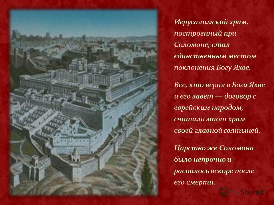 Иерусалимский храм, построенный при Соломоне, стал единственным местом поклонения Богу Яхве. Все, кто верил в Бога Яхве и его завет договор с еврейским народом, считали этот храм своей главной святыней. Царство же Соломона было непрочно и распалось в