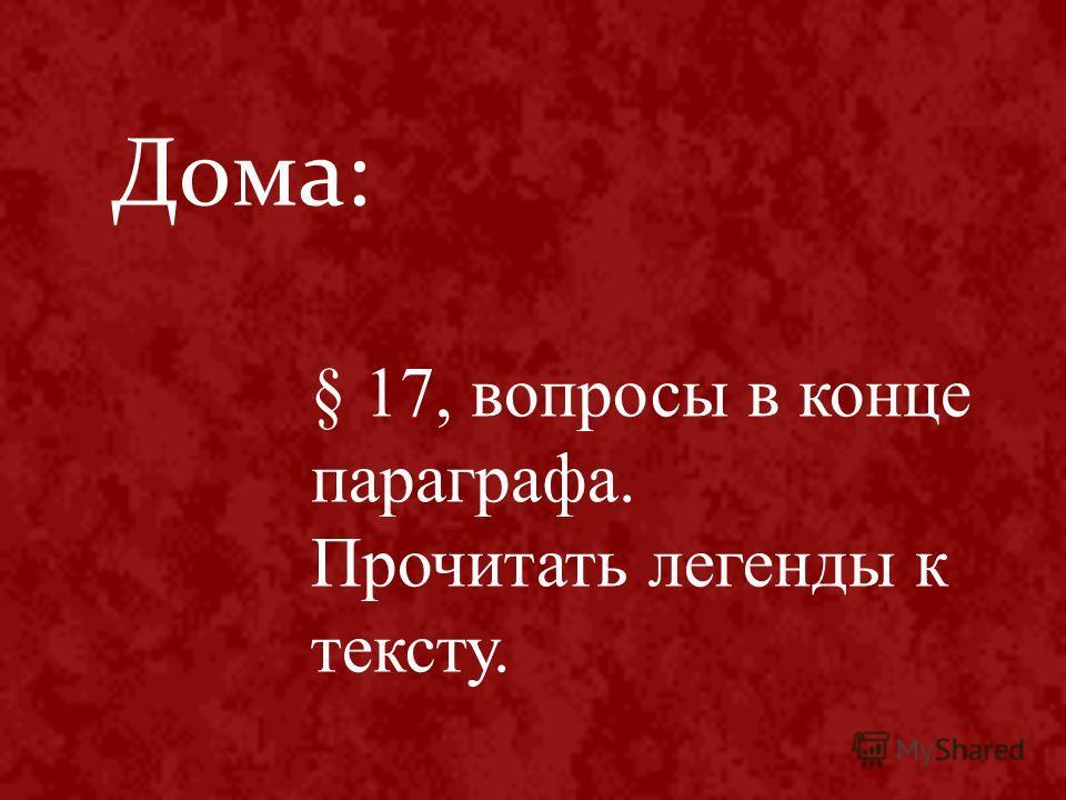 Дома: § 17, вопросы в конце параграфа. Прочитать легенды к тексту.