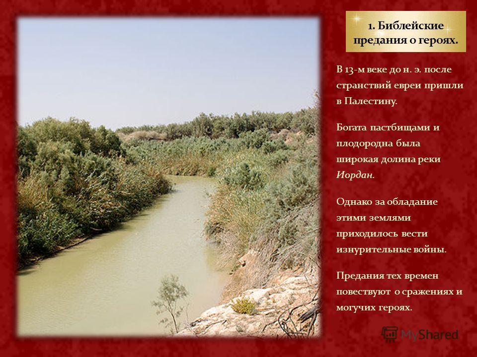 В 13-м веке до н. э. после странствий евреи пришли в Палестину. Богата пастбищами и плодородна была широкая долина реки Иордан. Однако за обладание этими землями приходилось вести изнурительные войны. Предания тех времен повествуют о сражениях и могу