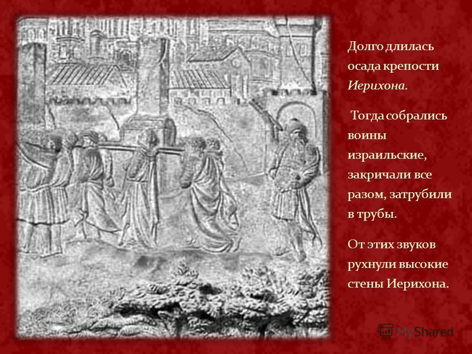 Долго длилась осада крепости Иерихона. Тогда собрались воины израильские, закричали все разом, затрубили в трубы. От этих звуков рухнули высокие стены Иерихона.