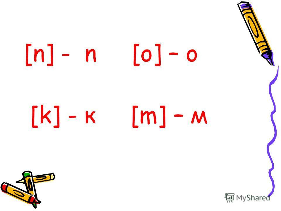 [n] - n [o] – o [k] - к [m] – м