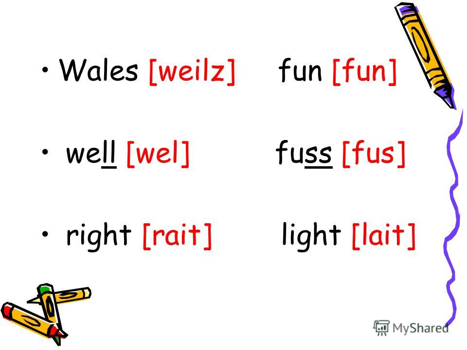 Wales [weilz] fun [fun] well [wel] fuss [fus] right [rait] light [lait]