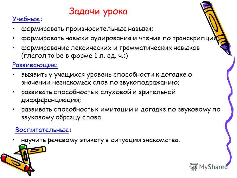 Задачи урока Учебные: формировать произносительные навыки; формировать навыки аудирования и чтения по транскрипции; формирование лексических и грамматических навыков (глагол to be в форме 1 л. ед. ч.;) Развивающие: выявить у учащихся уровень способно