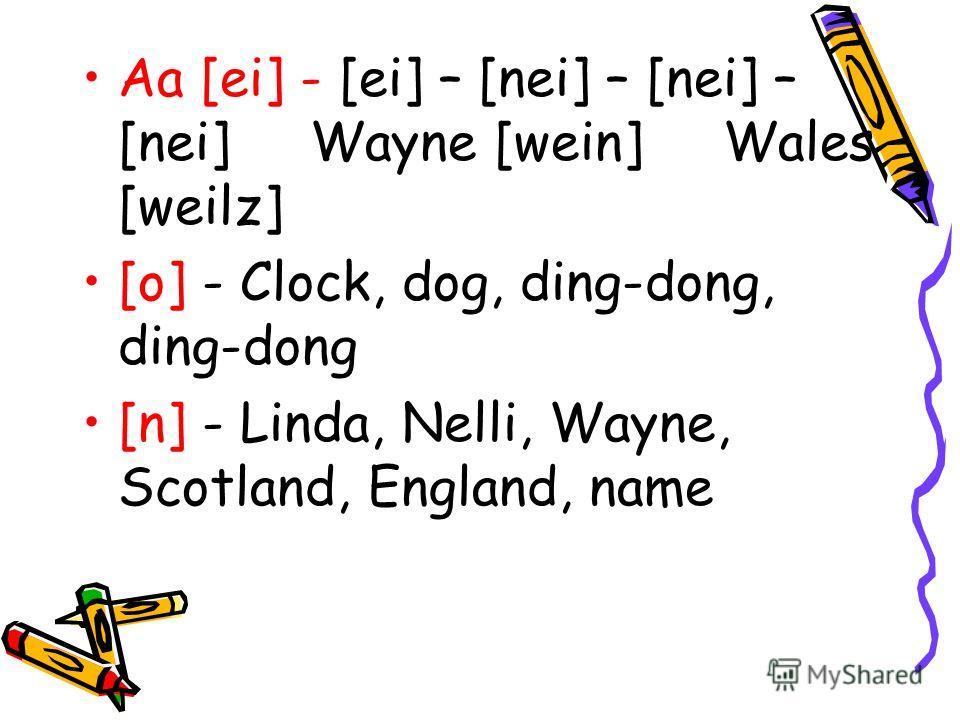 Aa [ei] - [ei] – [nei] – [nei] – [nei] Wayne [wein] Wales [weilz] [o] - Clock, dog, ding-dong, ding-dong [n] - Linda, Nelli, Wayne, Scotland, England, name