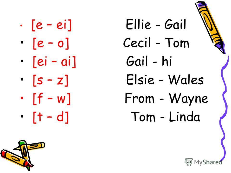[e – ei] Ellie - Gail [e – o] Cecil - Tom [ei – ai] Gail - hi [s – z] Elsie - Wales [f – w] From - Wayne [t – d] Tom - Linda
