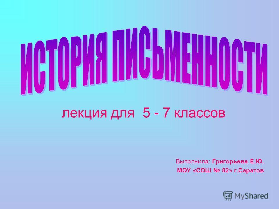 лекция для 5 - 7 классов Выполнила: Григорьева Е.Ю. МОУ «СОШ 82» г.Саратов
