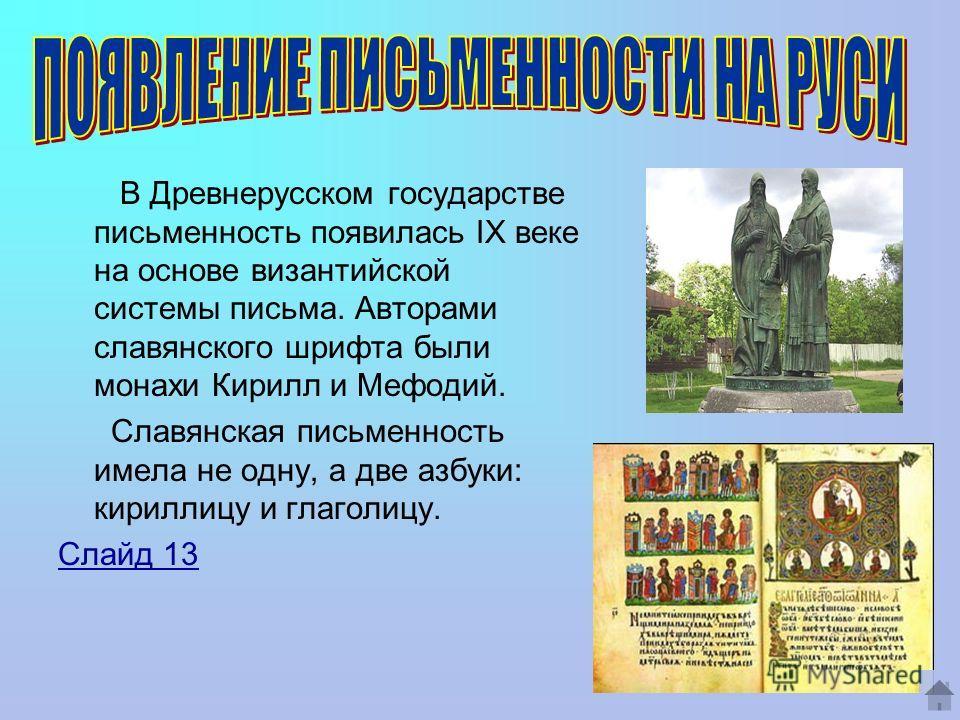 В Древнерусском государстве письменность появилась IХ веке на основе византийской системы письма. Авторами славянского шрифта были монахи Кирилл и Мефодий. Славянская письменность имела не одну, а две азбуки: кириллицу и глаголицу. Слайд 13