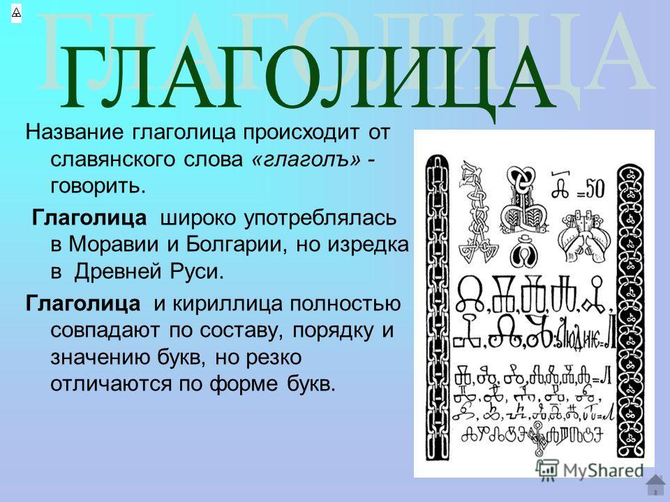 Название глаголица происходит от славянского слова «глаголъ» - говорить. Глаголица широко употреблялась в Моравии и Болгарии, но изредка в Древней Руси. Глаголица и кириллица полностью совпадают по составу, порядку и значению букв, но резко отличаютс