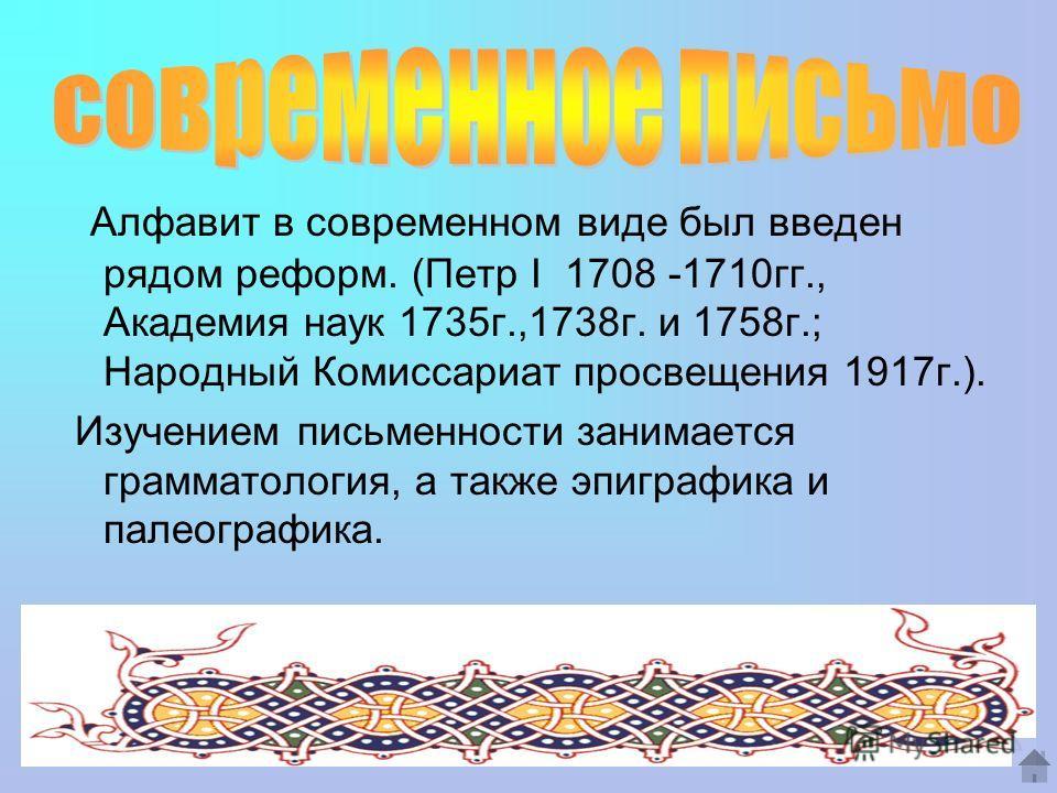Алфавит в современном виде был введен рядом реформ. (Петр I 1708 -1710 гг., Академия наук 1735 г.,1738 г. и 1758 г.; Народный Комиссариат просвещения 1917 г.). Изучением письменности занимается грамматология, а также эпиграфика и палеографика.