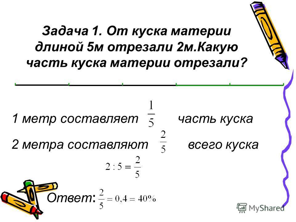 Задача 1. От куска материи длиной 5 м отрезали 2 м.Какую часть куска материи отрезали? 1 метр составляет часть куска 2 метра составляют всего куска Ответ :