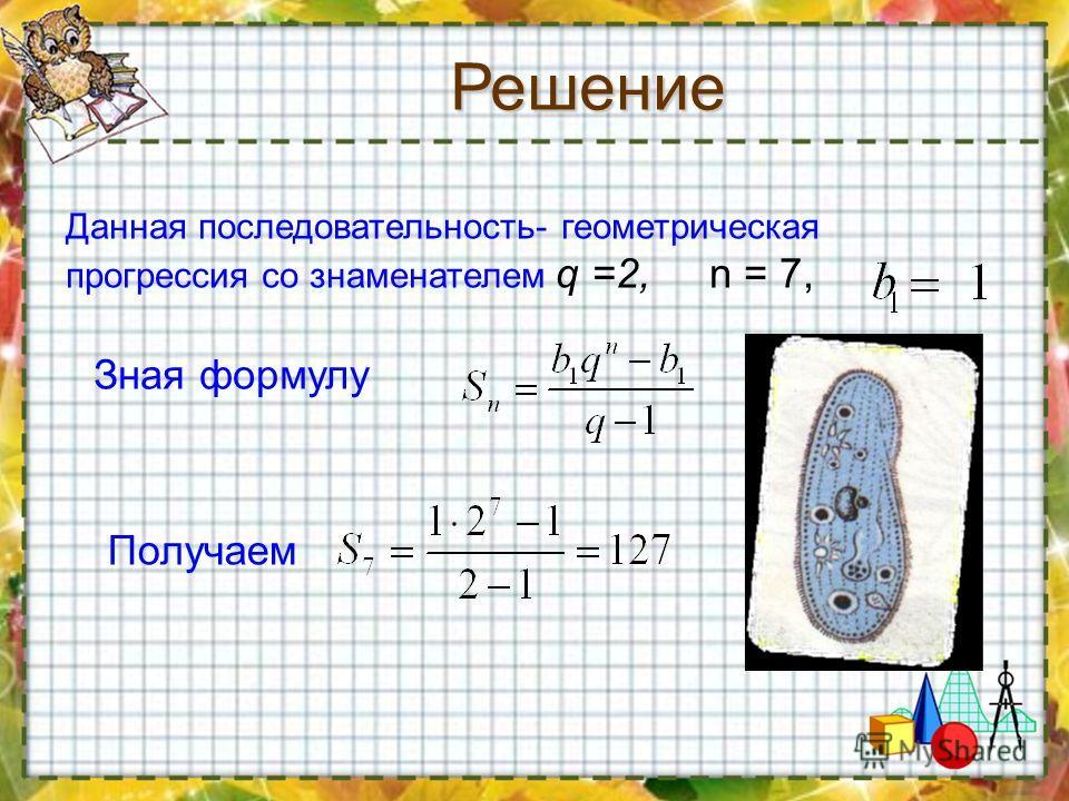 Зная формулу Получаем Данная последовательность- геометрическая прогрессия со знаменателем q =2, n = 7,