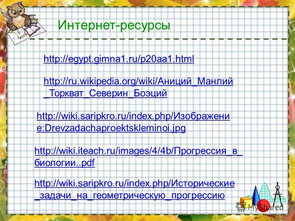 http://wiki.iteach.ru/images/4/4b/Прогрессия_в_ биологии..pdf http://wiki.saripkro.ru/index.php/Изображени е:Drevzadachaproektskleminoi.jpg http://wiki.saripkro.ru/index.php/Исторические _задачи_на_геометрическую_прогрессию http://egypt.gimna1.ru/p20