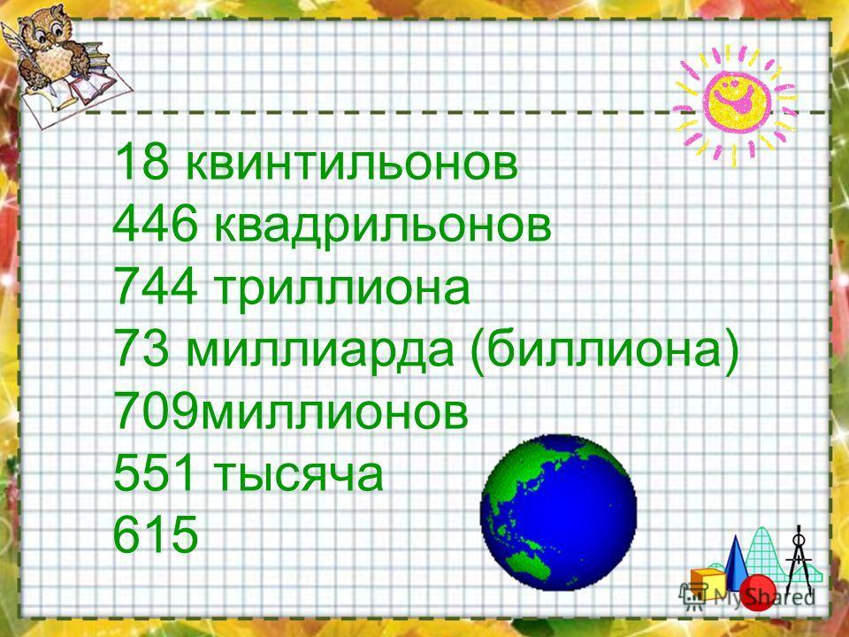 18 квинтильонов 446 квадрильонов 744 триллиона 73 миллиарда (биллиона) 709 миллионов 551 тысяча 615