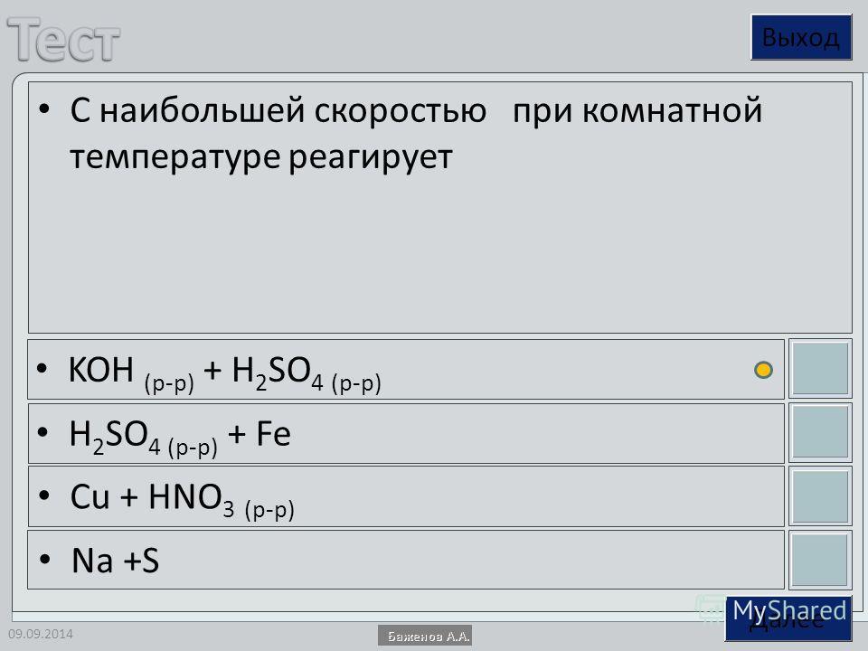 09.09.2014 С наибольшей скоростью при комнатной температуре реагирует KOH (р-р) + Н 2 SO 4 (р-р) Н 2 SO 4 (р-р) + Fe Cu + HNO 3 (р-р) Na +S