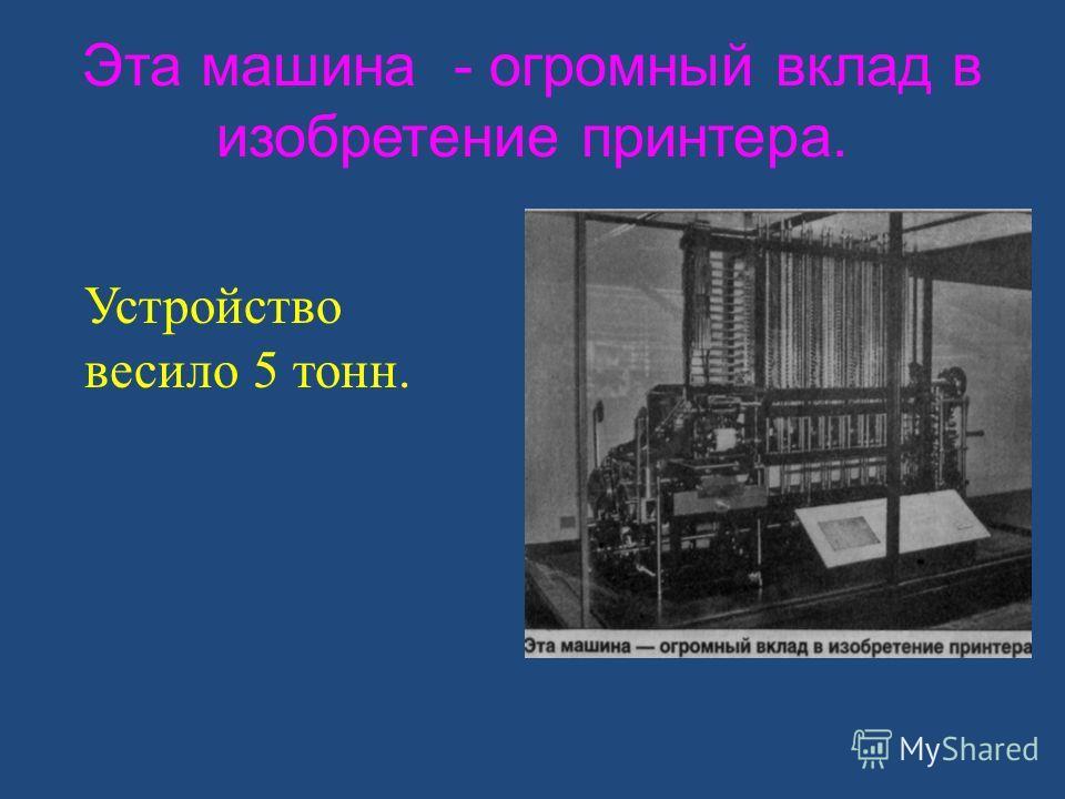 Эта машина - огромный вклад в изобретение принтера. Устройство весило 5 тонн.