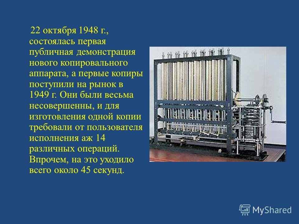 22 октября 1948 г., состоялась первая публичная демонстрация нового копировального аппарата, а первые копиры поступили на рынок в 1949 г. Они были весьма несовершенны, и для изготовления одной копии требовали от пользователя исполнения аж 14 различны