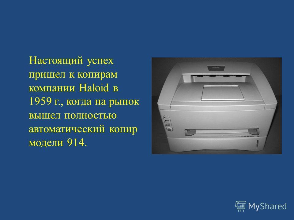 Настоящий успех пришел к копирам компании Haloid в 1959 г., когда на рынок вышел полностью автоматический копир модели 914.