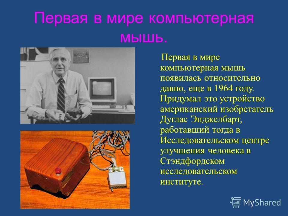 Первая в мире компьютерная мышь. Первая в мире компьютерная мышь появилась относительно давно, еще в 1964 году. Придумал это устройство американский изобретатель Дуглас Энджелбарт, работавший тогда в Исследовательском центре улучшения человека в Стэн