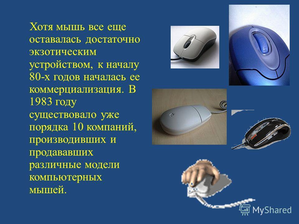 Хотя мышь все еще оставалась достаточно экзотическим устройством, к началу 80-х годов началась ее коммерциализация. В 1983 году существовало уже порядка 10 компаний, производивших и продававших различные модели компьютерных мышей.