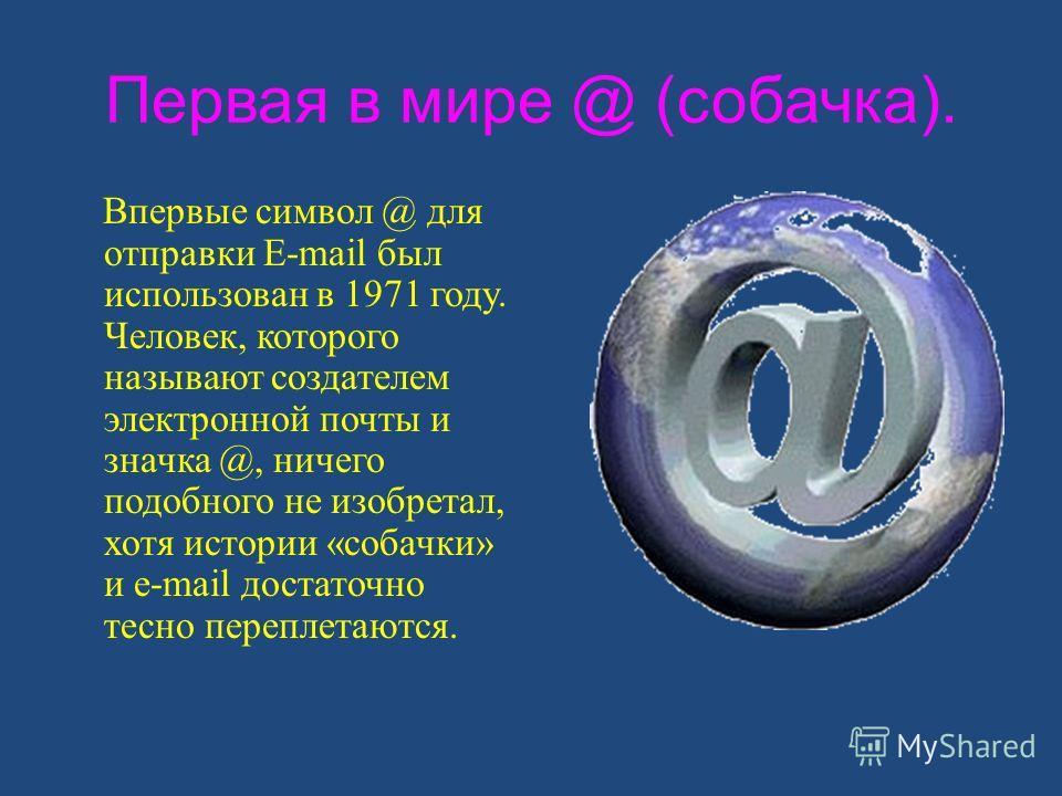 Первая в мире @ (собачка). Впервые символ @ для отправки E-mail был использован в 1971 году. Человек, которого называют создателем электронной почты и значка @, ничего подобного не изобретал, хотя истории «собачки» и e-mail достаточно тесно переплета