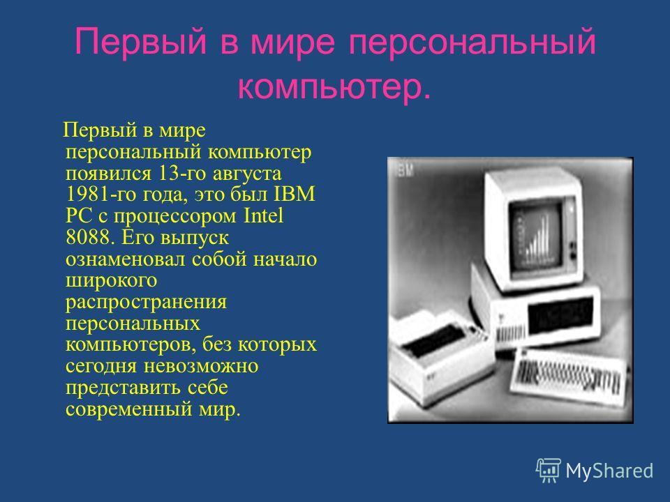 Первый в мире персональный компьютер. Первый в мире персональный компьютер появился 13-го августа 1981-го года, это был IBM PC с процессором Intel 8088. Его выпуск ознаменовал собой начало широкого распространения персональных компьютеров, без которы
