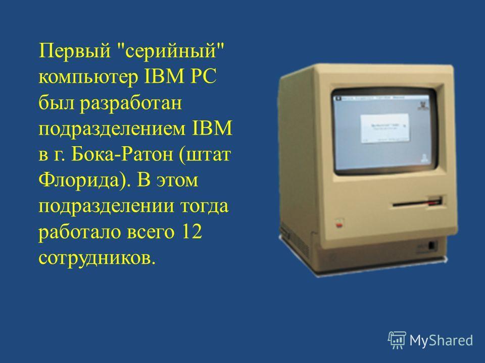 Первый серийный компьютер IBM PC был разработан подразделением IBM в г. Бока-Ратон (штат Флорида). В этом подразделении тогда работало всего 12 сотрудников.