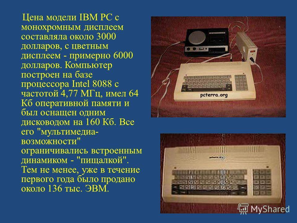 Цена модели IBM PC с монохромным дисплеем составляла около 3000 долларов, с цветным дисплеем - примерно 6000 долларов. Компьютер построен на базе процессора Intel 8088 с частотой 4,77 МГц, имел 64 Кб оперативной памяти и был оснащен одним дисководом