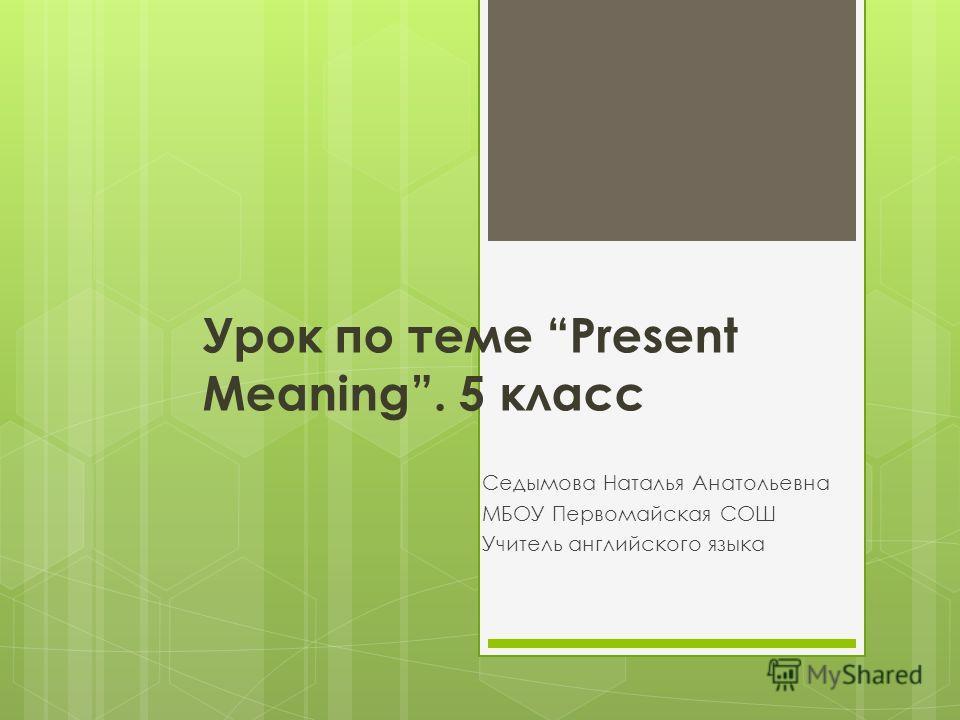 Урок по теме Present Meaning. 5 класс Седымова Наталья Анатольевна МБОУ Первомайская СОШ Учитель английского языка