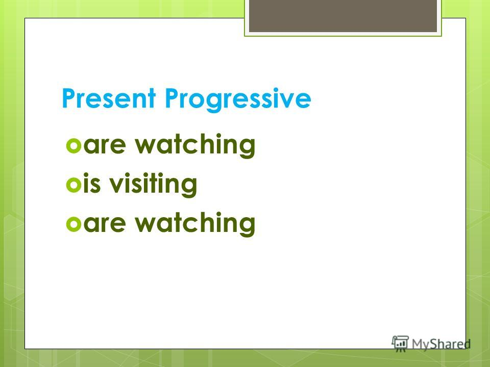 Present Progressive are watching is visiting are watching