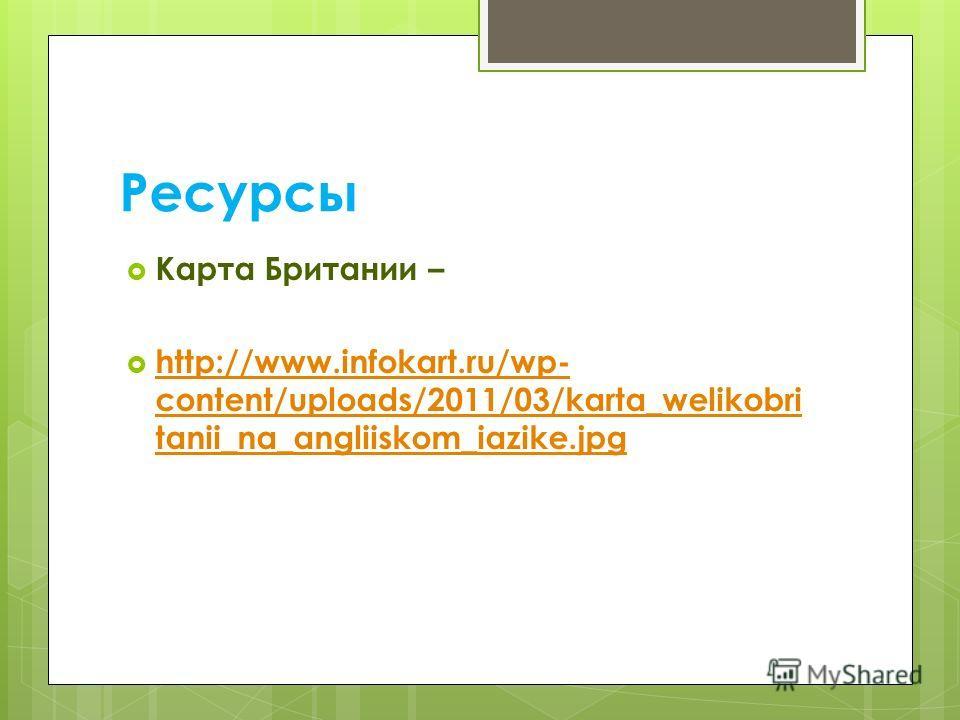 Ресурсы Карта Британии – http://www.infokart.ru/wp- content/uploads/2011/03/karta_welikobri tanii_na_angliiskom_iazike.jpg http://www.infokart.ru/wp- content/uploads/2011/03/karta_welikobri tanii_na_angliiskom_iazike.jpg