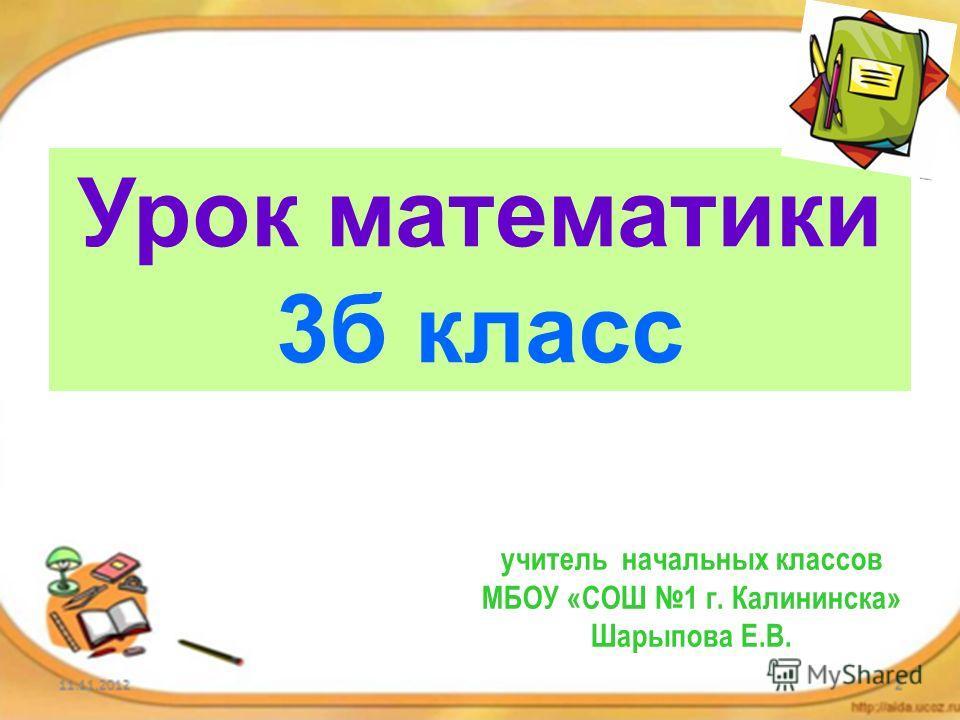 Урок математики 3 б класс учитель начальных классов МБОУ «СОШ 1 г. Калининска» Шарыпова Е.В.