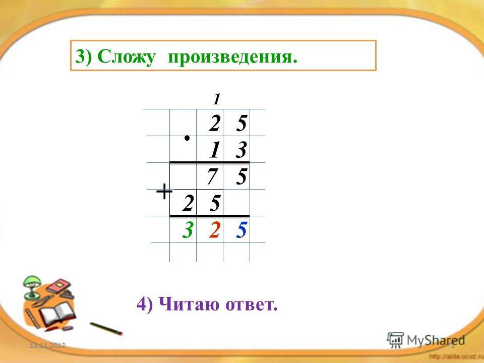 3) Сложу произведения. 25 13 57 1 52 + 523 4) Читаю ответ.