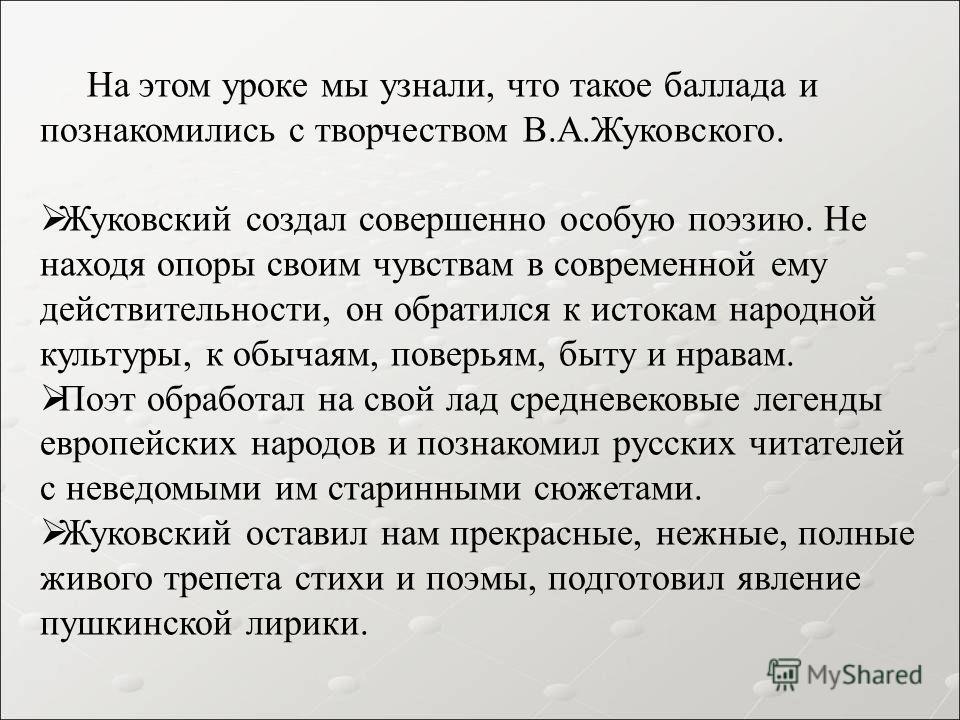 На этом уроке мы узнали, что такое баллада и познакомились с творчеством В.А.Жуковского. Жуковский создал совершенно особую поэзию. Не находя опоры своим чувствам в современной ему действительности, он обратился к истокам народной культуры, к обычаям