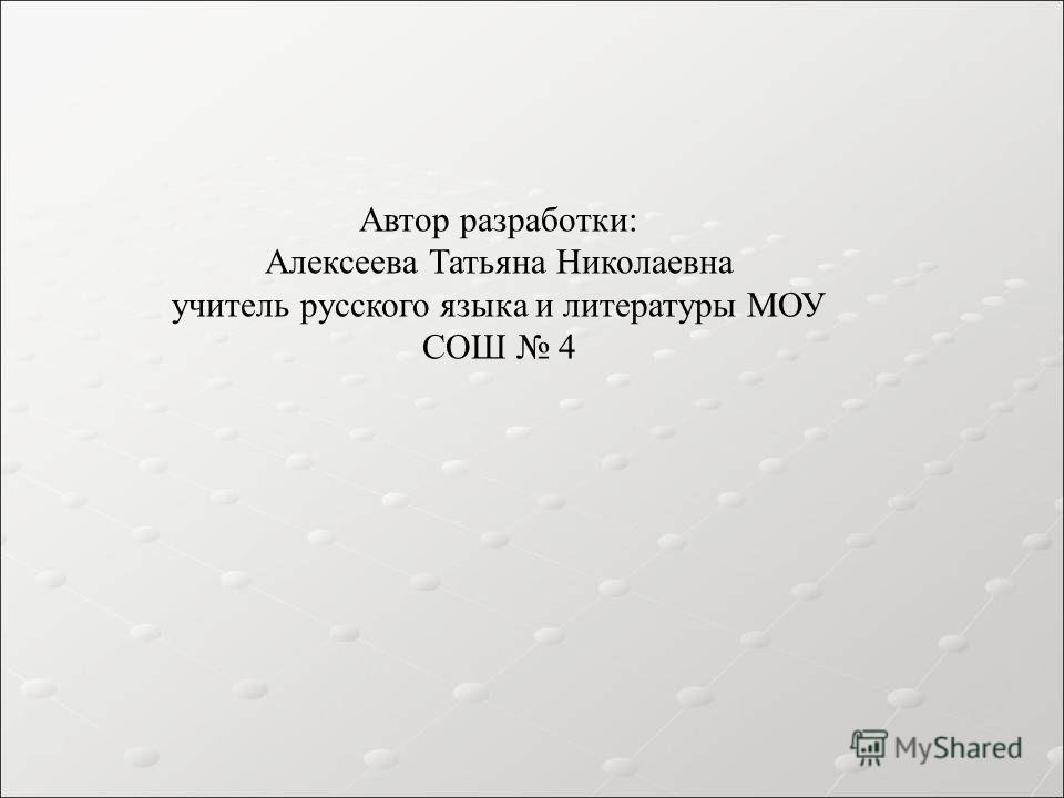 Автор разработки: Алексеева Татьяна Николаевна учитель русского языка и литературы МОУ СОШ 4