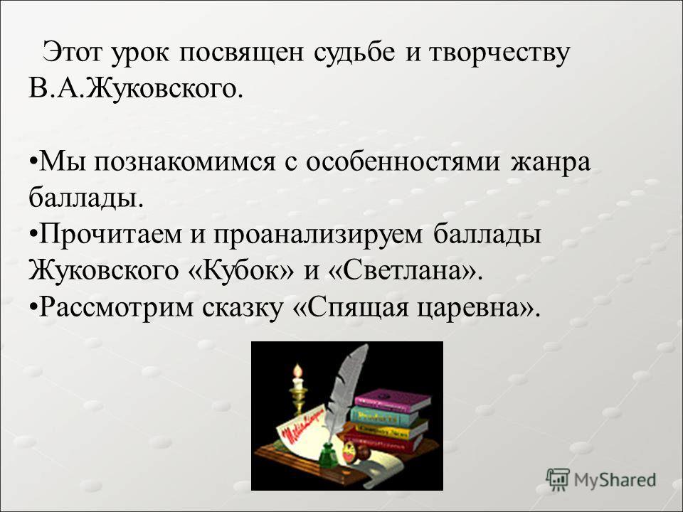 Этот урок посвящен судьбе и творчеству В.А.Жуковского. Мы познакомимся с особенностями жанра баллады. Прочитаем и проанализируем баллады Жуковского «Кубок» и «Светлана». Рассмотрим сказку «Спящая царевна».