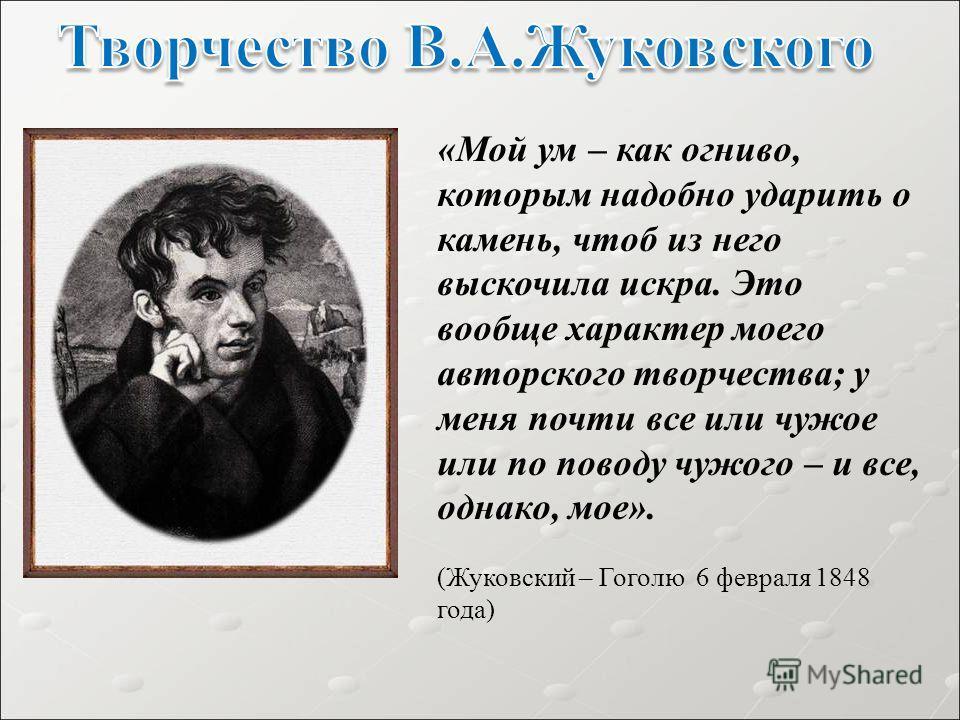«Мой ум – как огниво, которым надобно ударить о камень, чтоб из него выскочила искра. Это вообще характер моего авторского творчества; у меня почти все или чужое или по поводу чужого – и все, однако, мое». (Жуковский – Гоголю 6 февраля 1848 года)