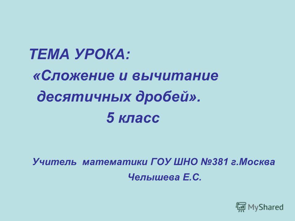 ТЕМА УРОКА: «Сложение и вычитание десятичных дробей». 5 класс Учитель математики ГОУ ШНО 381 г.Москва Челышева Е.С.